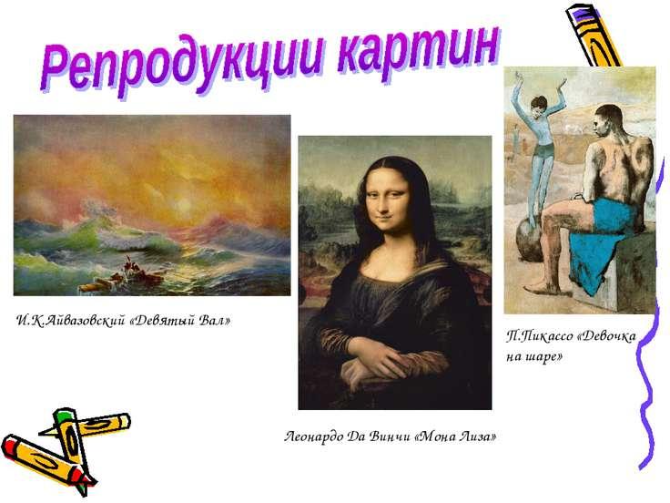 Леонардо Да Винчи «Мона Лиза» И.К.Айвазовский «Девятый Вал» П.Пикассо «Девочк...