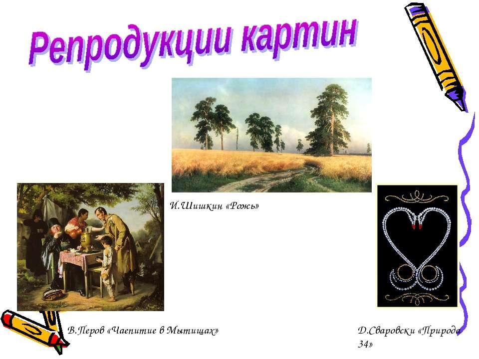 И.Шишкин «Рожь» В.Перов «Чаепитие в Мытищах» Д.Сваровски «Природа 34»
