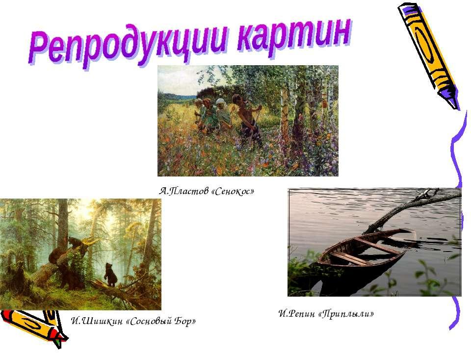 А.Пластов «Сенокос» И.Шишкин «Сосновый Бор» И.Репин «Приплыли»