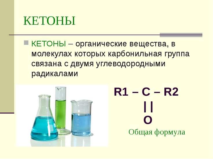КЕТОНЫ КЕТОНЫ – органические вещества, в молекулах которых карбонильная групп...