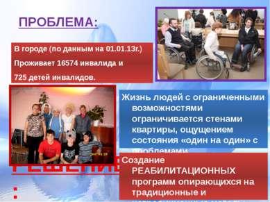 ПРОБЛЕМА: В городе (по данным на 01.01.13г.) Проживает 16574 инвалида и 725 д...