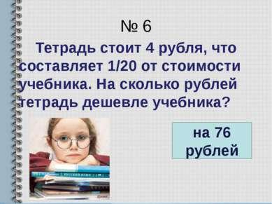 № 6 Тетрадь стоит 4 рубля, что составляет 1/20 от стоимости учебника. На скол...