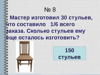 № 8 Мастер изготовил 30 стульев, что составило 1/6 всего заказа. Сколько стул...
