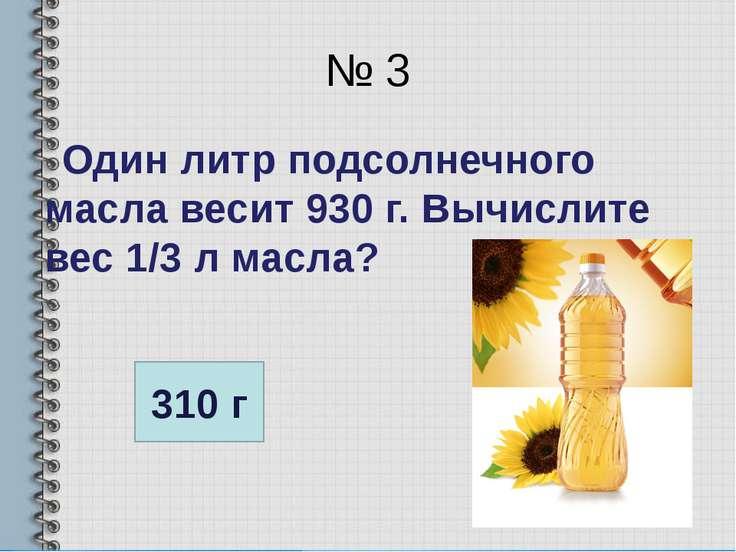 № 3 Один литр подсолнечного масла весит 930 г. Вычислите вес 1/3 л масла? 310 г
