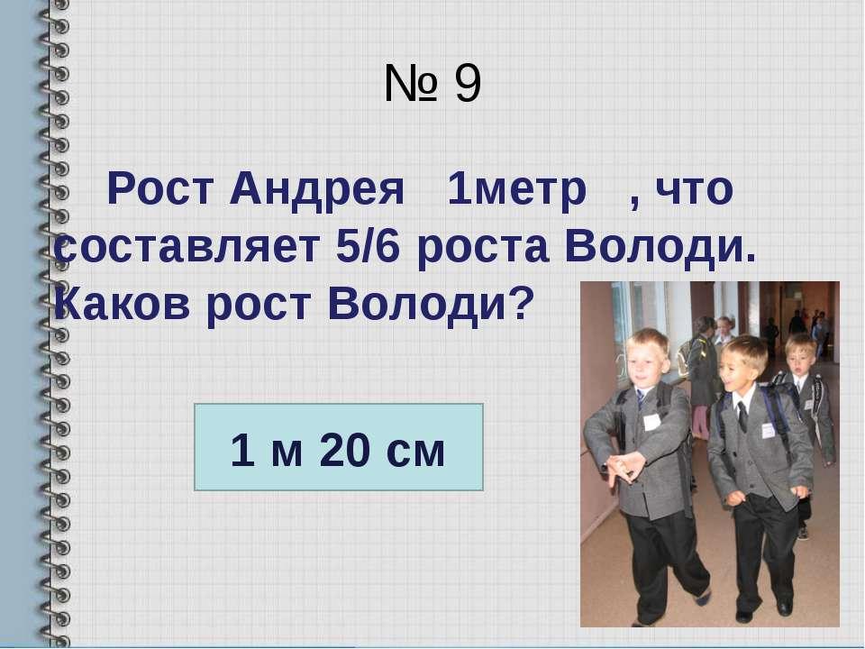 № 9 Рост Андрея 1метр , что составляет 5/6 роста Володи. Каков рост Володи? 1...