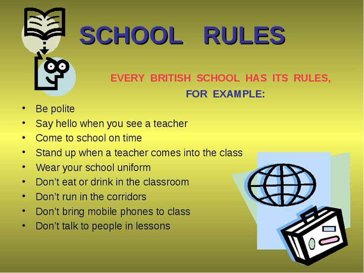 SCHOOL RULES EVERY BRITISH SCHOOL HAS ITS RULES, FOR EXAMPLE: Be polite Say h...
