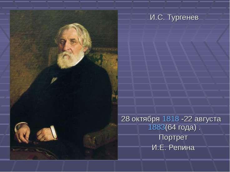 И.С. Тургенев 28октября 1818 -22августа 1883(64года) . Портрет И.Е. Репина