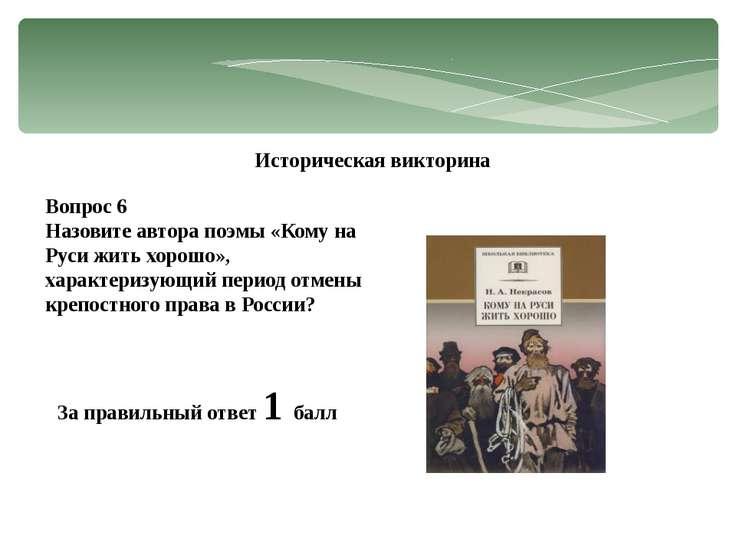 Историческая викторина Вопрос 6 Назовите автора поэмы «Кому на Руси жить хоро...