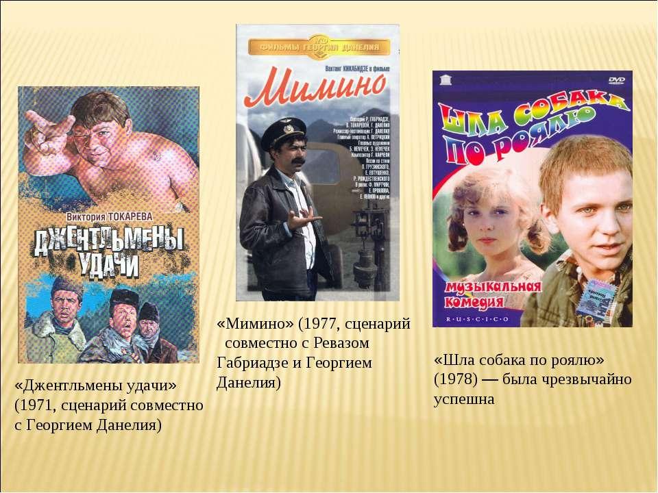 «Джентльмены удачи» (1971, сценарий совместно с Георгием Данелия) «Мимино» (1...