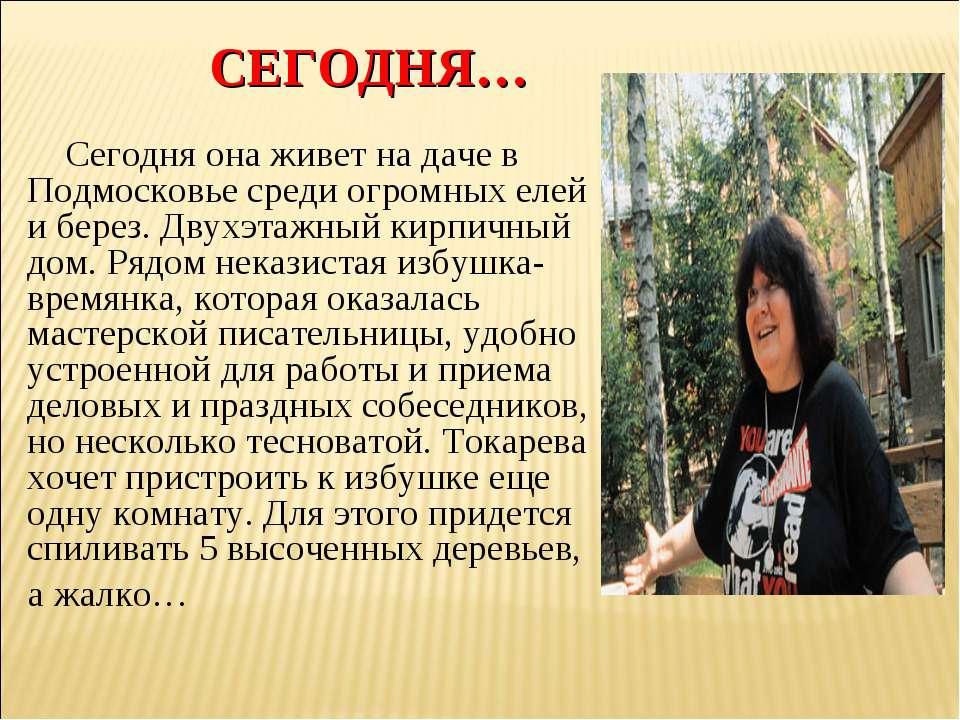 СЕГОДНЯ… Сегодня она живет на даче в Подмосковье среди огромных елей и берез....