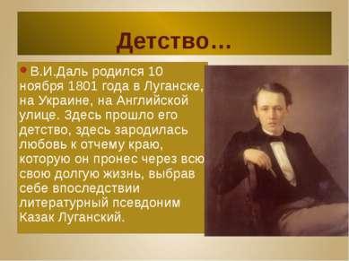 Детство… В.И.Даль родился 10 ноября 1801 года в Луганске, на Украине, на Англ...