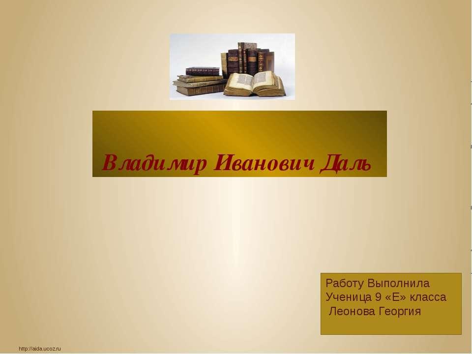 Владимир Иванович Даль http://aida.ucoz.ru Работу Выполнила Ученица 9 «Е» кла...