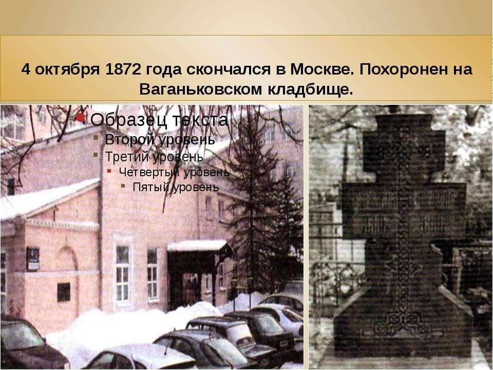 4 октября 1872 года скончался в Москве. Похоронен на Ваганьковском кладбище.