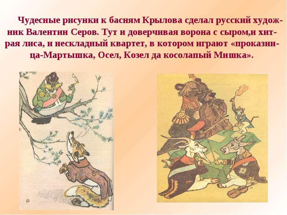 Чудесные рисунки к басням Крылова сделал русский худож- ник Валентин Серов. Т...