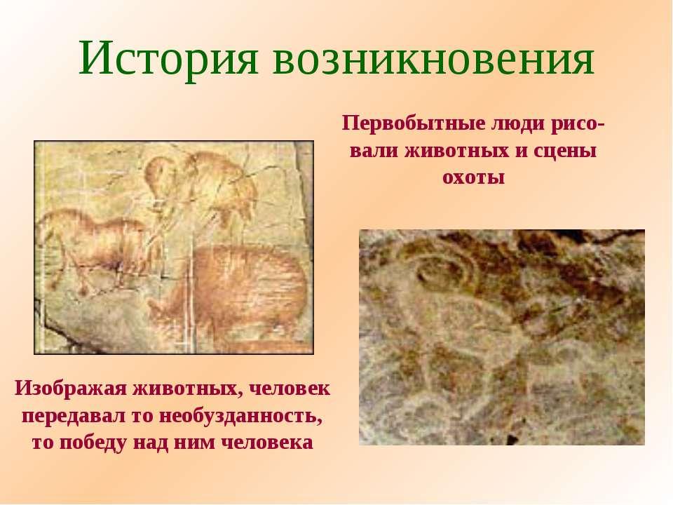 История возникновения Первобытные люди рисо- вали животных и сцены охоты Изоб...