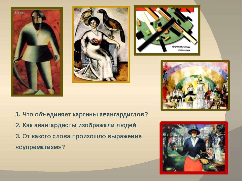 1. Что объединяет картины авангардистов? 2. Как авангардисты изображали людей...