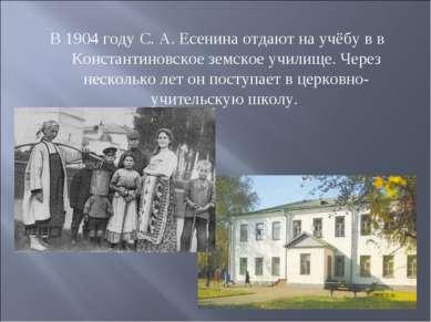 В 1904 году С. А. Есенина отдают на учёбу в в Константиновское земское училищ...