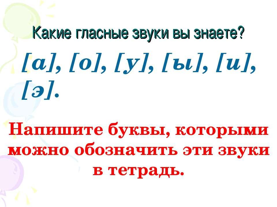 Какие гласные звуки вы знаете? [а], [о], [у], [ы], [и], [э]. Напишите буквы, ...