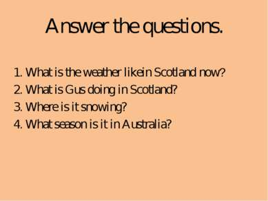 Answer the questions. 1. What is the weather likein Scotland now? 2. What is ...