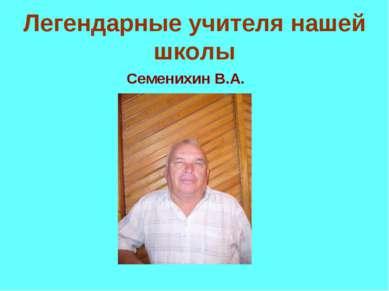 Легендарные учителя нашей школы Семенихин В.А.