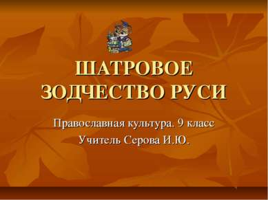 ШАТРОВОЕ ЗОДЧЕСТВО РУСИ Православная культура. 9 класс Учитель Серова И.Ю.