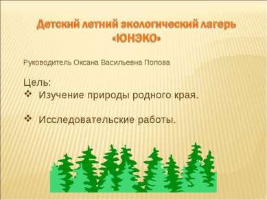 Руководитель Оксана Васильевна Попова Цель: Изучение природы родного края. Ис...