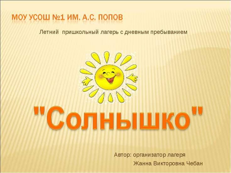 Автор: организатор лагеря Жанна Викторовна Чебан Летний пришкольный лагерь с ...