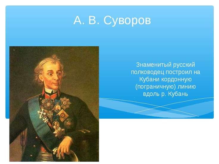 Знаменитый русский полководец построил на Кубани кордонную (пограничную) лини...
