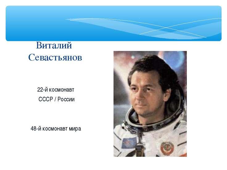 22-й космонавт СССР / России 48-й космонавт мира Виталий Севастьянов