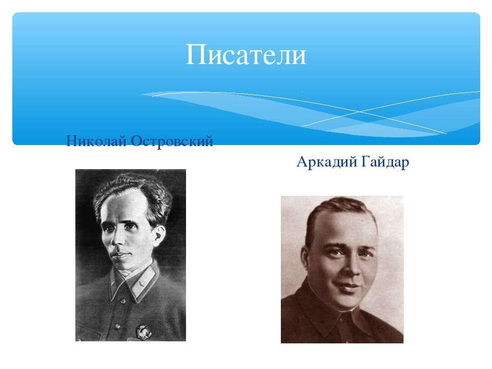 Писатели Николай Островский Аркадий Гайдар