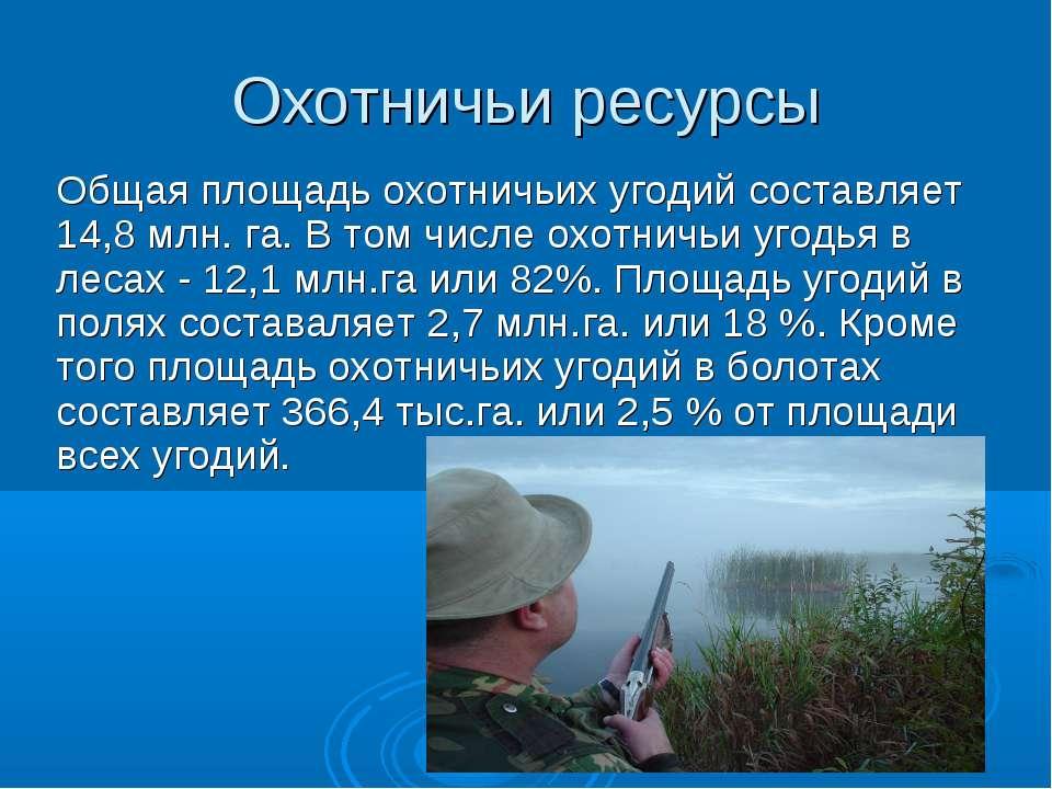 Охотничьи ресурсы Общая площадь охотничьих угодий составляет 14,8 млн. га. В ...