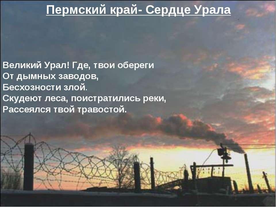 Великий Урал! Где, твои обереги От дымных заводов, Бесхозности злой. Скудеют ...