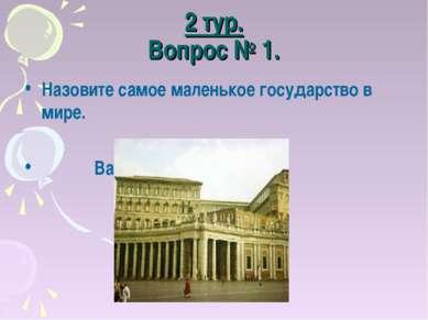 2 тур. Вопрос № 1. Назовите самое маленькое государство в мире. Ватикан.