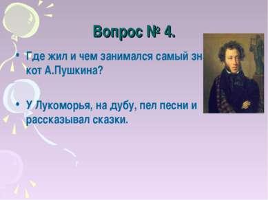 Вопрос № 4. Где жил и чем занимался самый знаменитый кот А.Пушкина? У Лукомор...