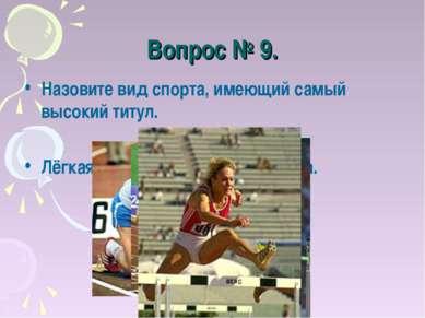 Вопрос № 9. Назовите вид спорта, имеющий самый высокий титул. Лёгкая атлетика...