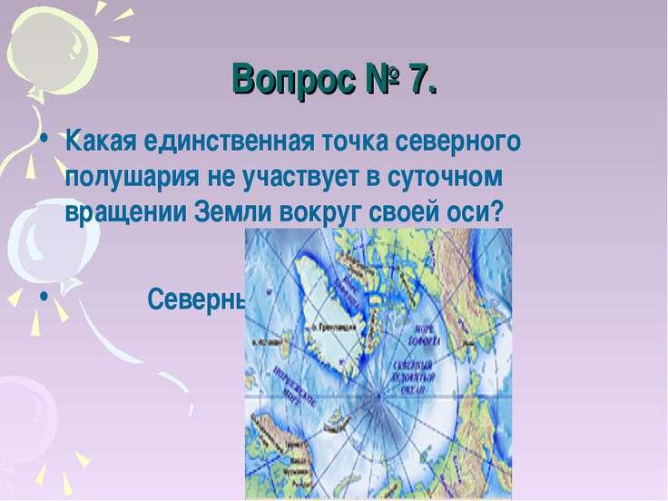 Вопрос № 7. Какая единственная точка северного полушария не участвует в суточ...