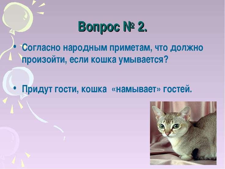 Вопрос № 2. Согласно народным приметам, что должно произойти, если кошка умыв...