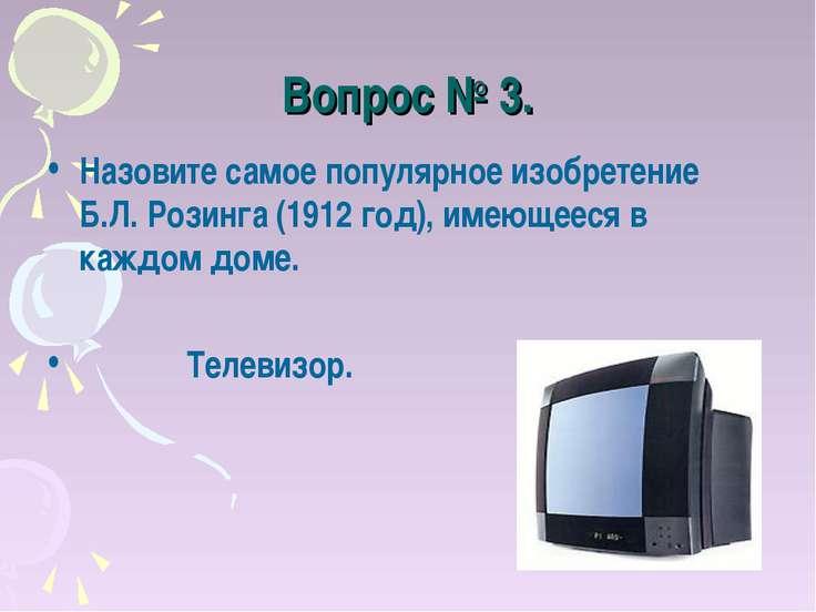 Вопрос № 3. Назовите самое популярное изобретение Б.Л. Розинга (1912 год), им...