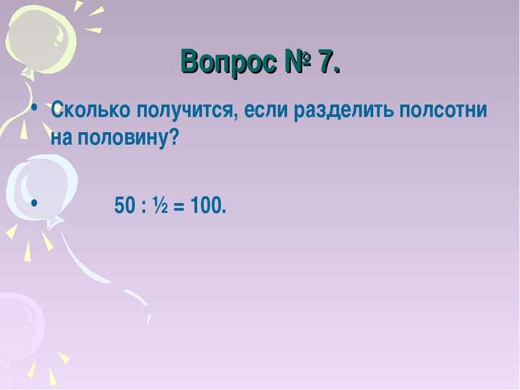 Вопрос № 7. Сколько получится, если разделить полсотни на половину? 50 : ½ = ...