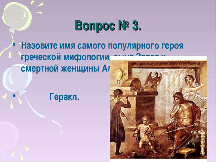 Вопрос № 3. Назовите имя самого популярного героя греческой мифологии, сына З...