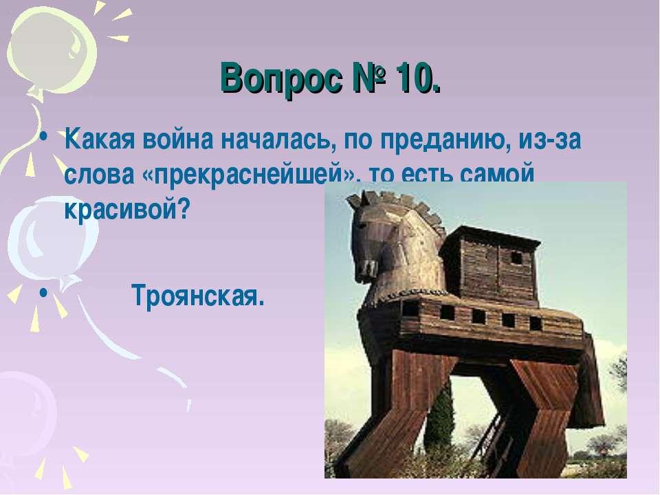 Вопрос № 10. Какая война началась, по преданию, из-за слова «прекраснейшей», ...