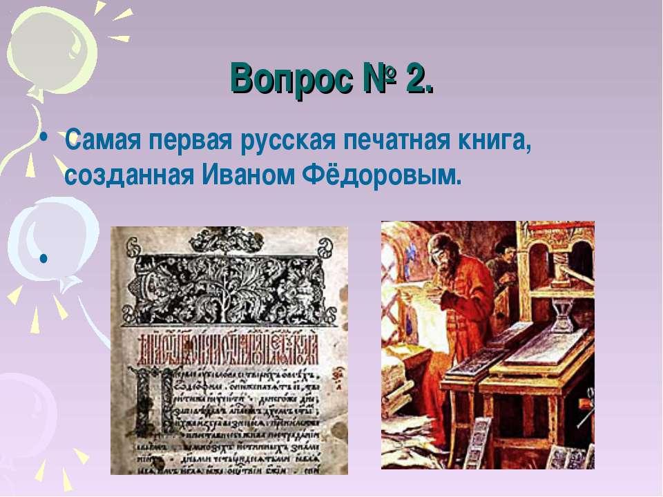 Вопрос № 2. Самая первая русская печатная книга, созданная Иваном Фёдоровым. ...