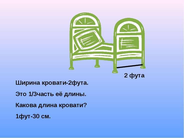 Ширина кровати-2фута. Это 1/3часть её длины. Какова длина кровати? 1фут-30 см...