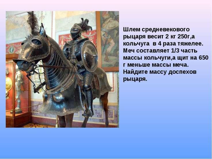 Шлем средневекового рыцаря весит 2 кг 250г,а кольчуга в 4 раза тяжелее. Меч с...