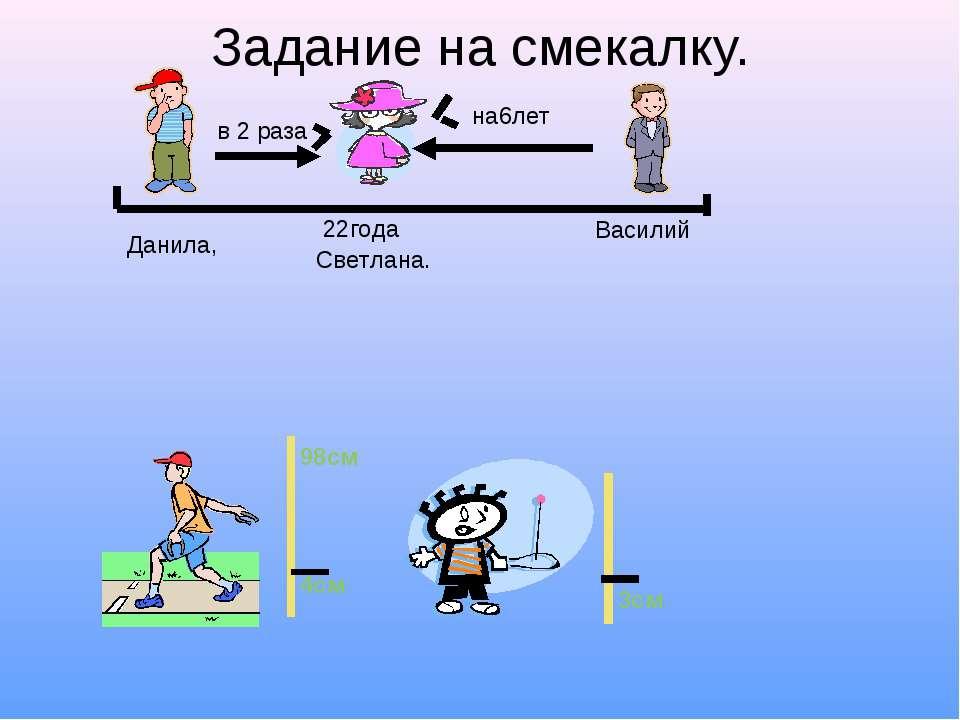 Задание на смекалку. Данила, Василий Светлана. в 2 раза на6лет 22года 98см 3с...