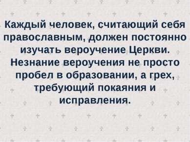 Каждый человек, считающий себя православным, должен постоянно изучать вероуче...
