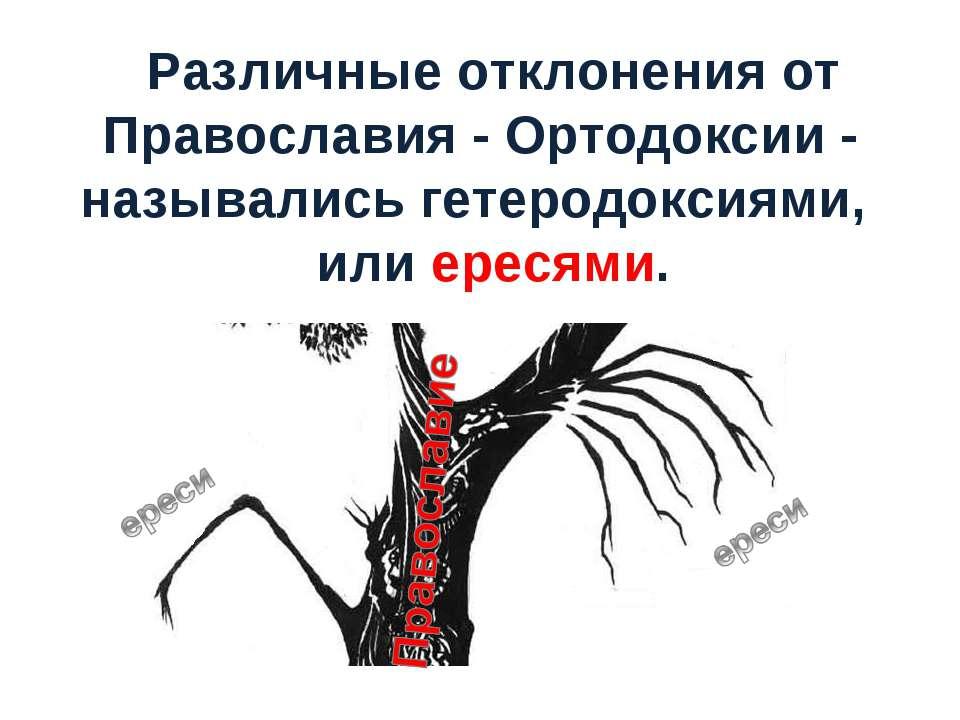 Различные отклонения от Православия - Ортодоксии - назывались гетеродоксиями,...