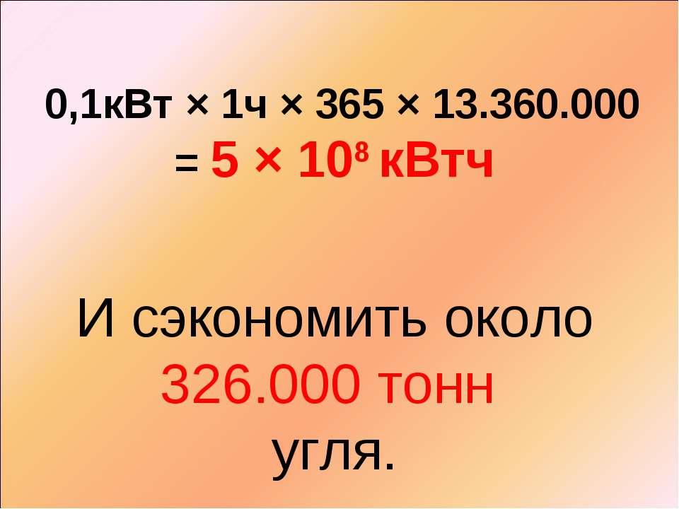 0,1кВт × 1ч × 365 × 13.360.000 = 5 × 108 кВтч И сэкономить около 326.000 тонн...