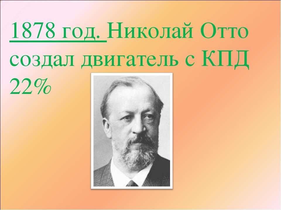 1878 год. Николай Отто создал двигатель с КПД 22%