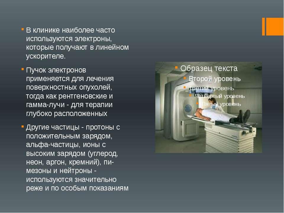 В клинике наиболее часто используются электроны, которые получают в линейном ...